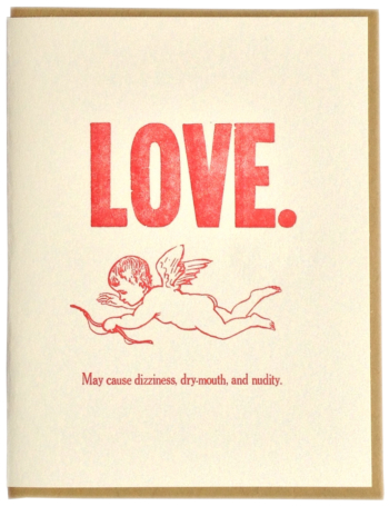 LOVE. May cause dizziness, drymouth, and nudity. Letterpress printed on recycled paper. Comes with coordinating envelope and packaged in cellophane sleeve.