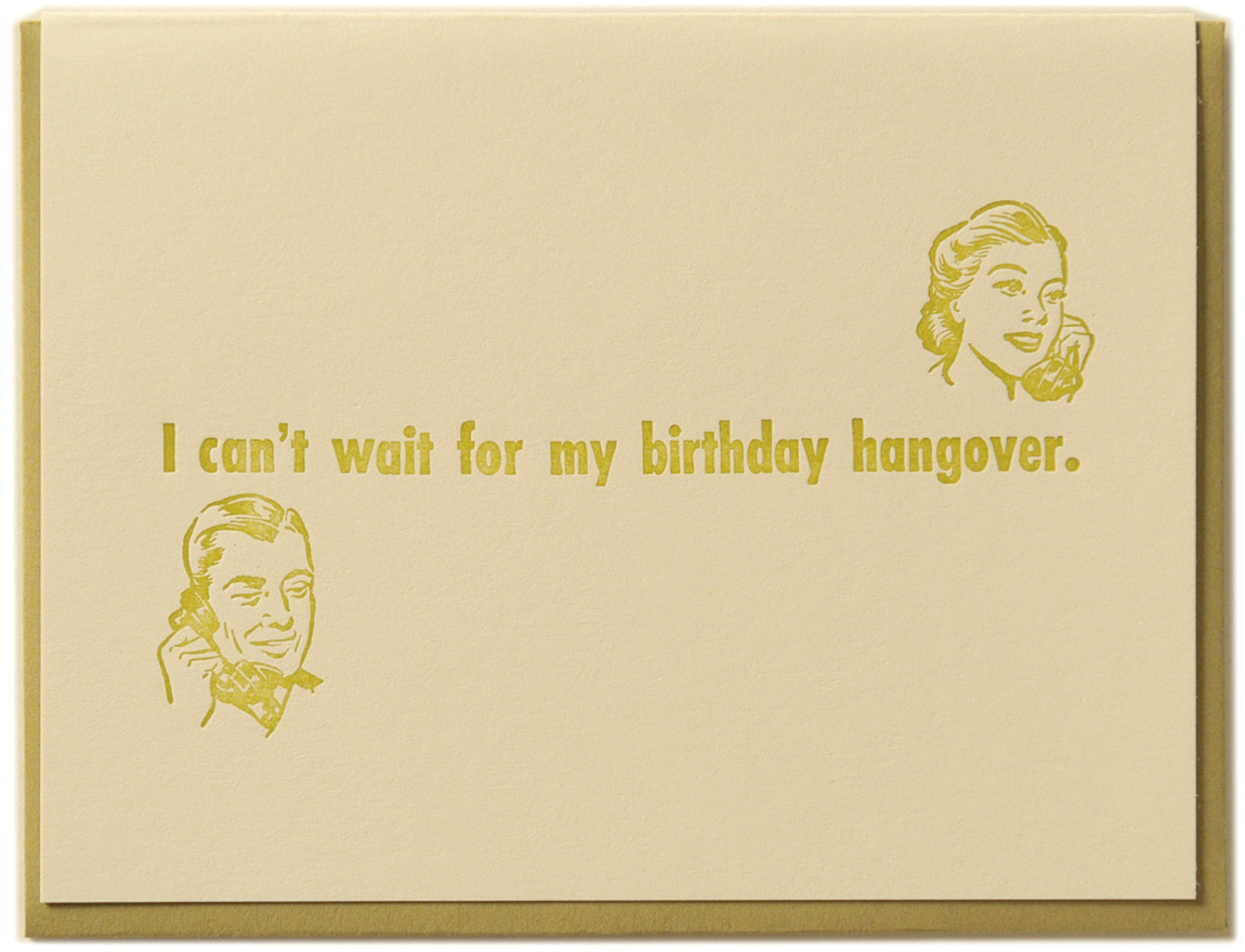 I can't wait for my birthday hangover. Letterpress printed on recycled paper. Comes with coordinating envelope and packaged in cellophane sleeve.