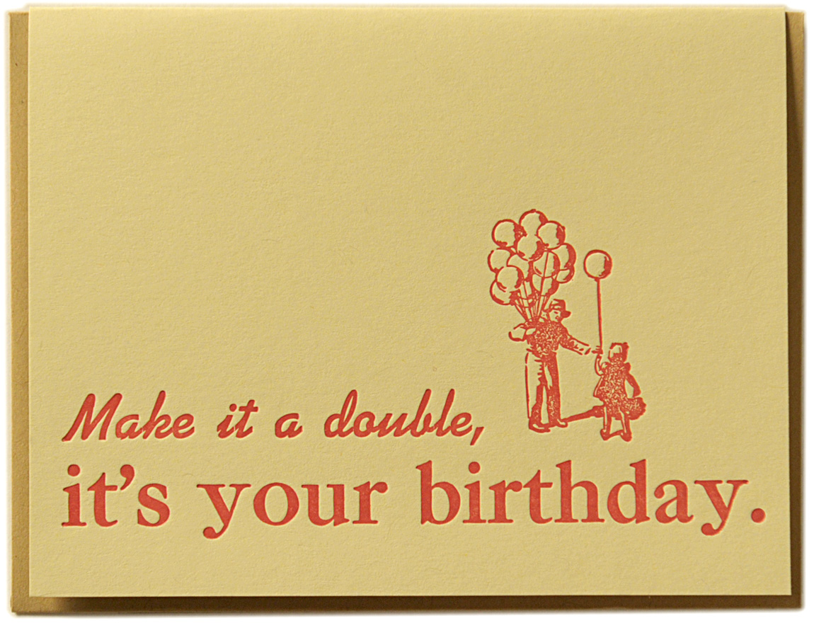 Make it a double, it's your birthday. Letterpress printed on recycled paper. Comes with coordinating envelope and packaged in cellophane sleeve.