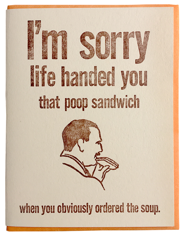 I'm sorry life handed you that poop sandwich when you obviously ordered the soup.
