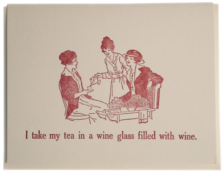 I take my tea in a wine glass filled with wine. Letterpress printed on recycled paper. Comes with coordinating envelope and packaged in cellophane sleeve.