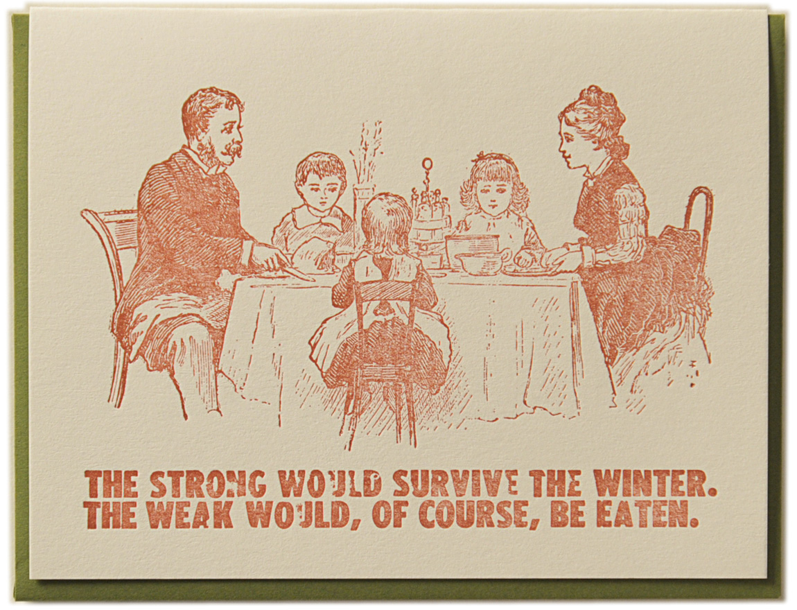 The strong would survive the Winter. The weak would, of course, be eaten. Letterpress printed on recycled paper. Comes with coordinating envelope and packaged in cellophane sleeve.