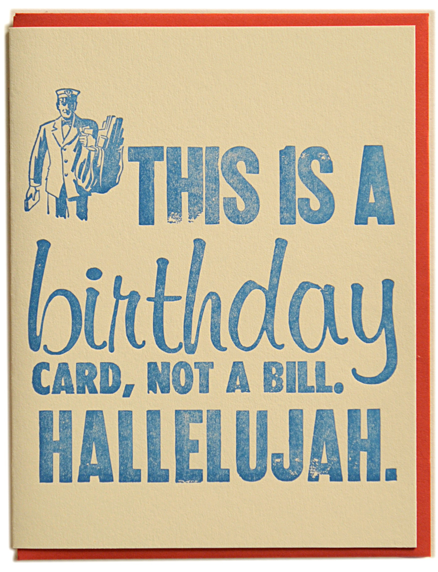 This is a birthday card, not a bill. HALLELUJAH. Letterpress printed on recycled paper. Comes with coordinating envelope and packaged in cellophane sleeve.