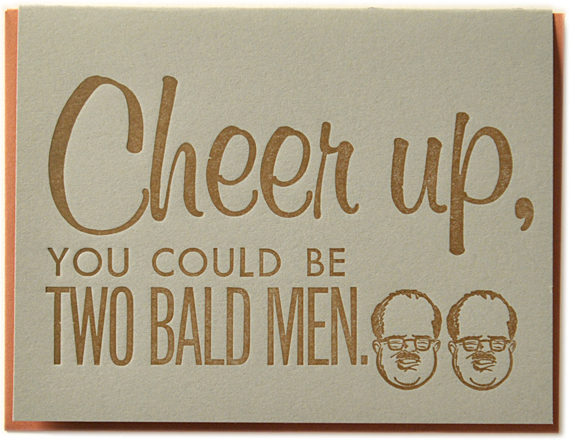 Cheer up, you could be two bald men. Letterpress printed on recycled paper. Comes with coordinating envelope and packaged in cellophane sleeve.