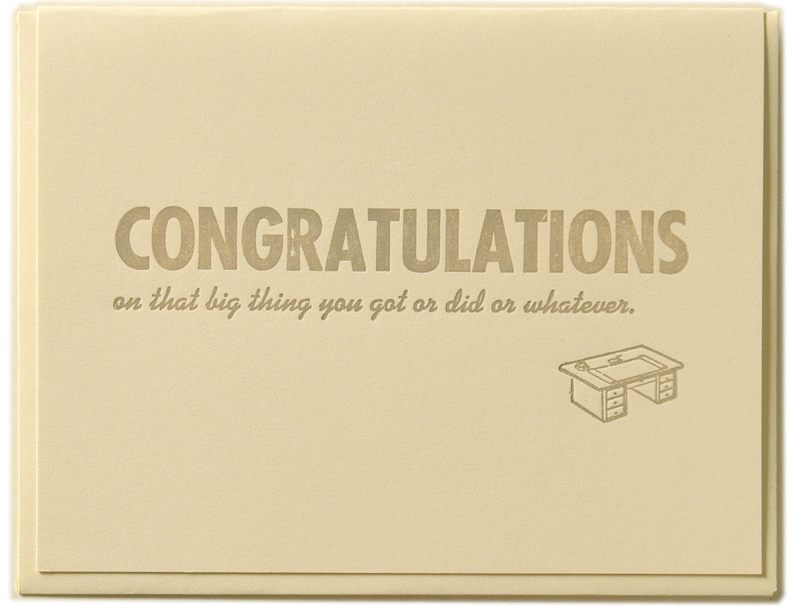 CONGRATULATIONS on that big thing you got or did or whatever. Letterpress printed on recycled paper. Comes with coordinating envelope and packaged in cellophane sleeve.